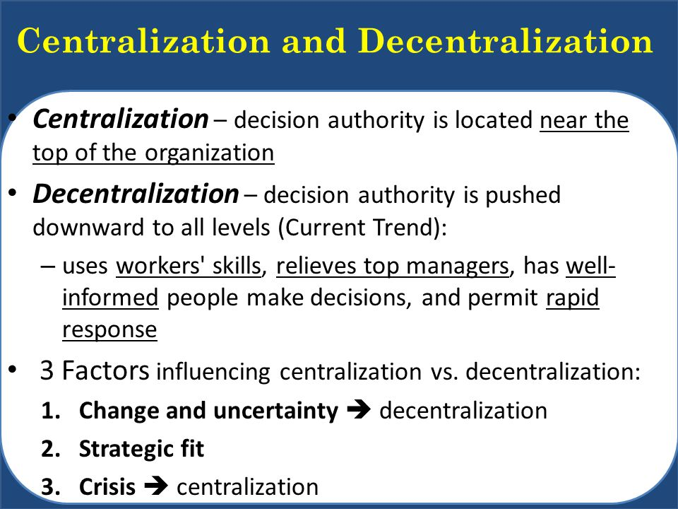 Centralization and Decentralization Centralization – decision authority is located near the top of the organization Decentralization – decision authority is pushed downward to all levels (Current Trend): – uses workers skills, relieves top managers, has well- informed people make decisions, and permit rapid response 3 Factors influencing centralization vs.