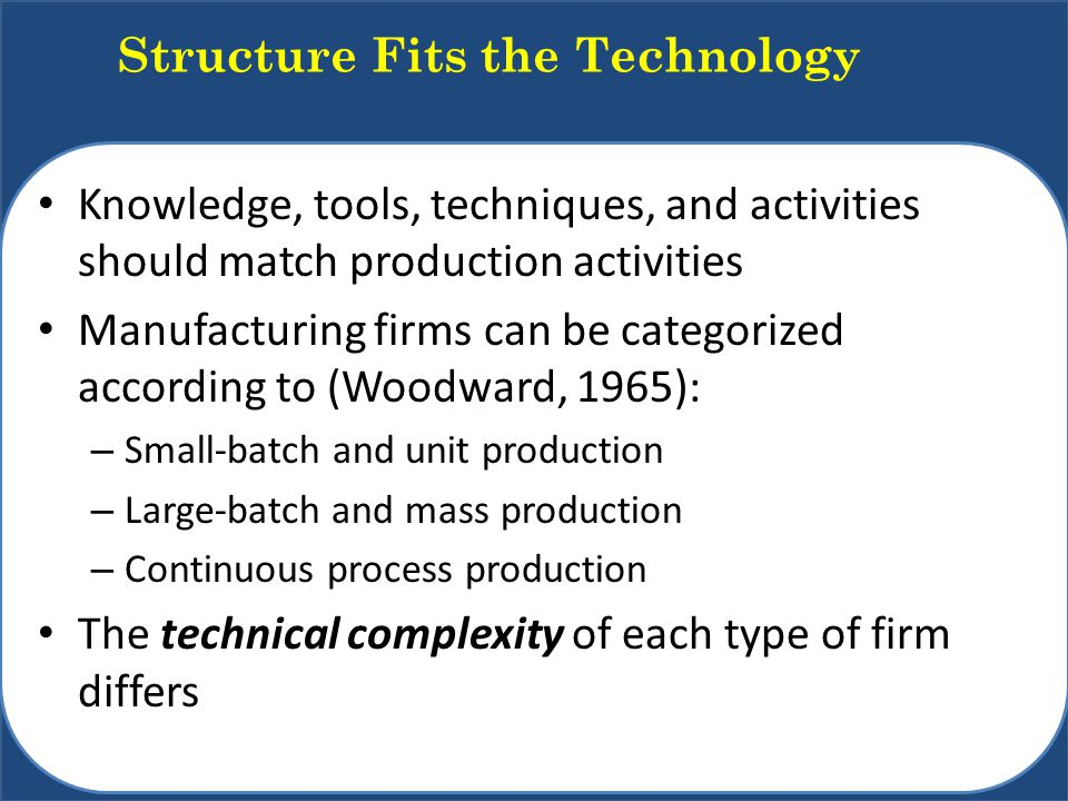 Knowledge, tools, techniques, and activities should match production activities Manufacturing firms can be categorized according to (Woodward, 1965): – Small-batch and unit production – Large-batch and mass production – Continuous process production The technical complexity of each type of firm differs Structure Fits the Technology