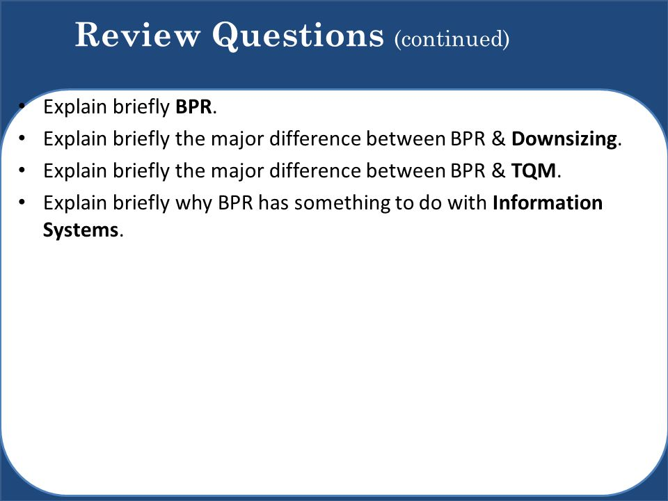 Explain briefly BPR. Explain briefly the major difference between BPR & Downsizing. Explain briefly the major difference between BPR & TQM. Explain br