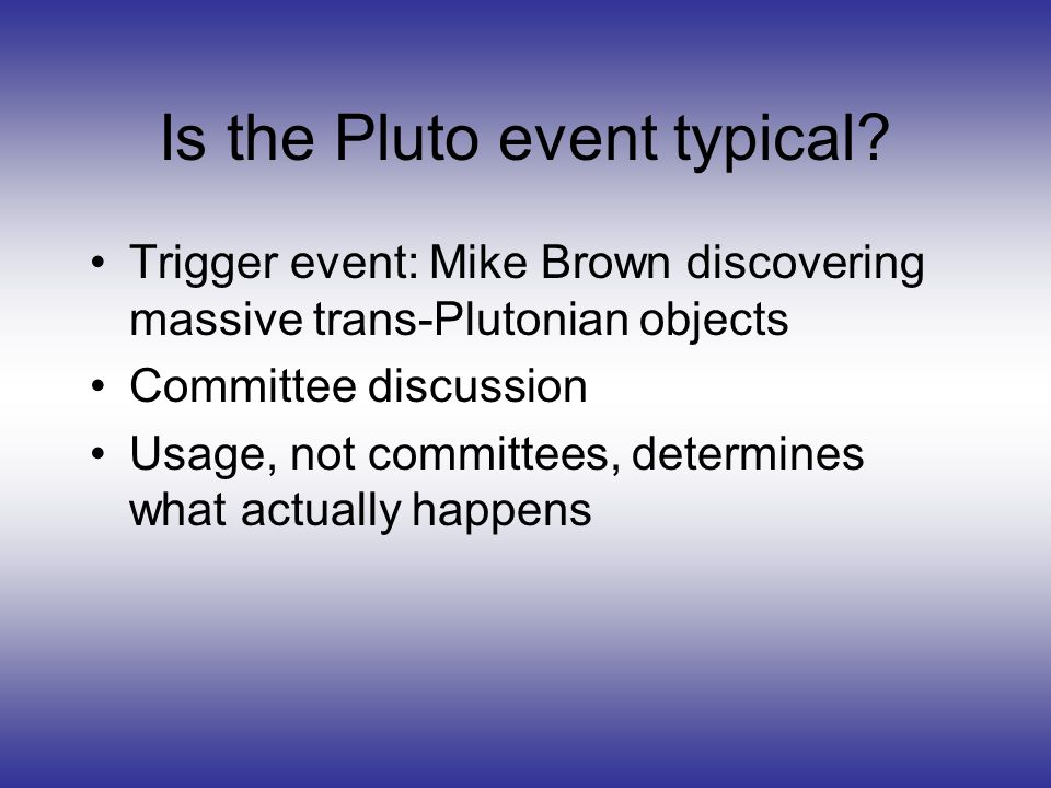 Is the Pluto event typical? Trigger event: Mike Brown discovering massive trans-Plutonian objects Committee discussion Usage, not committees, determin