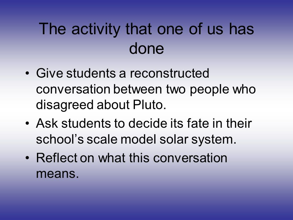 The activity that one of us has done Give students a reconstructed conversation between two people who disagreed about Pluto. Ask students to decide i