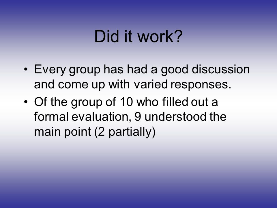 Did it work? Every group has had a good discussion and come up with varied responses. Of the group of 10 who filled out a formal evaluation, 9 underst