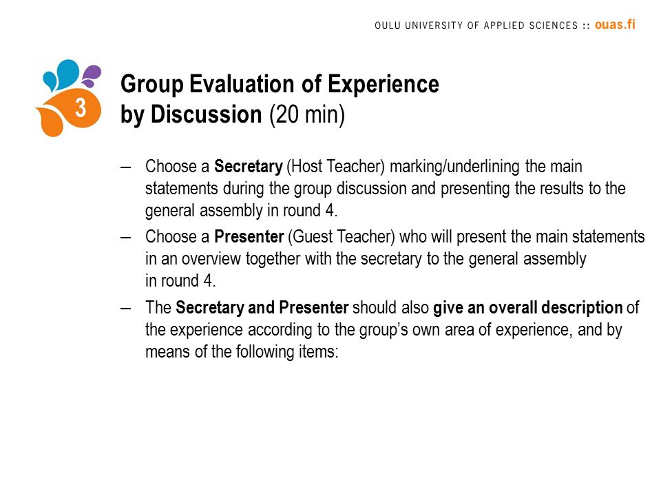 Group Evaluation of Experience by Discussion (20 min) –Choose a Secretary (Host Teacher) marking/underlining the main statements during the group discussion and presenting the results to the general assembly in round 4.