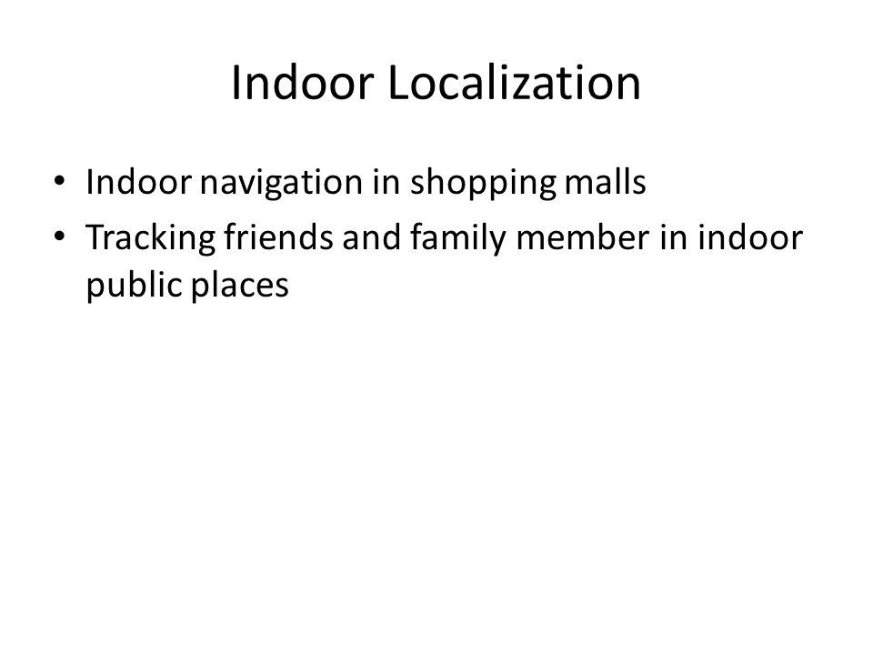 Indoor Localization Indoor navigation in shopping malls Tracking friends and family member in indoor public places