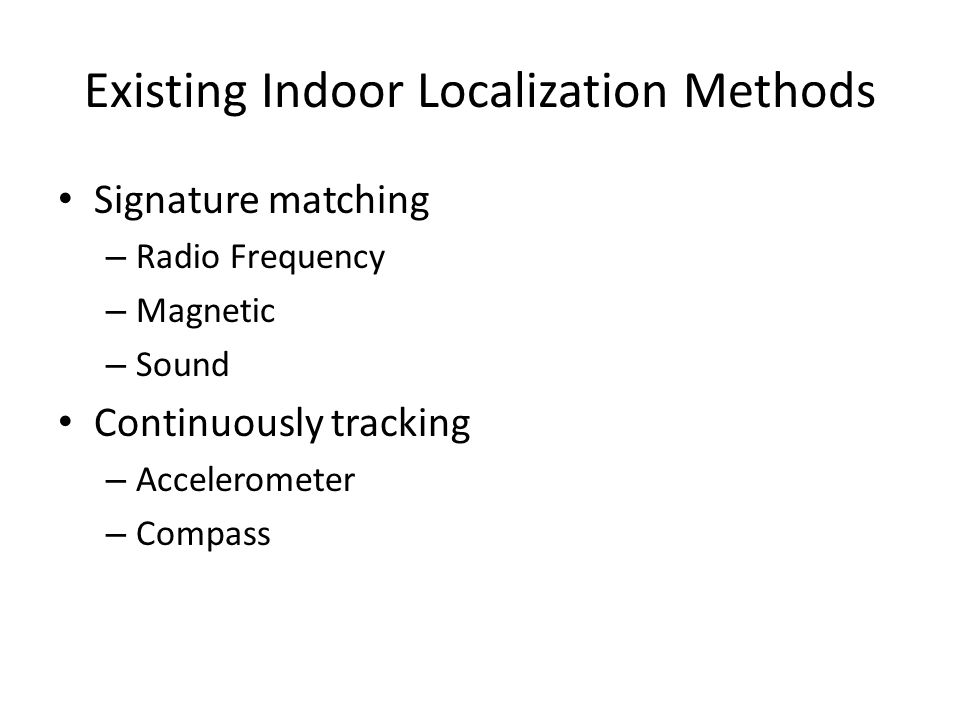 Existing Indoor Localization Methods Signature matching – Radio Frequency – Magnetic – Sound Continuously tracking – Accelerometer – Compass