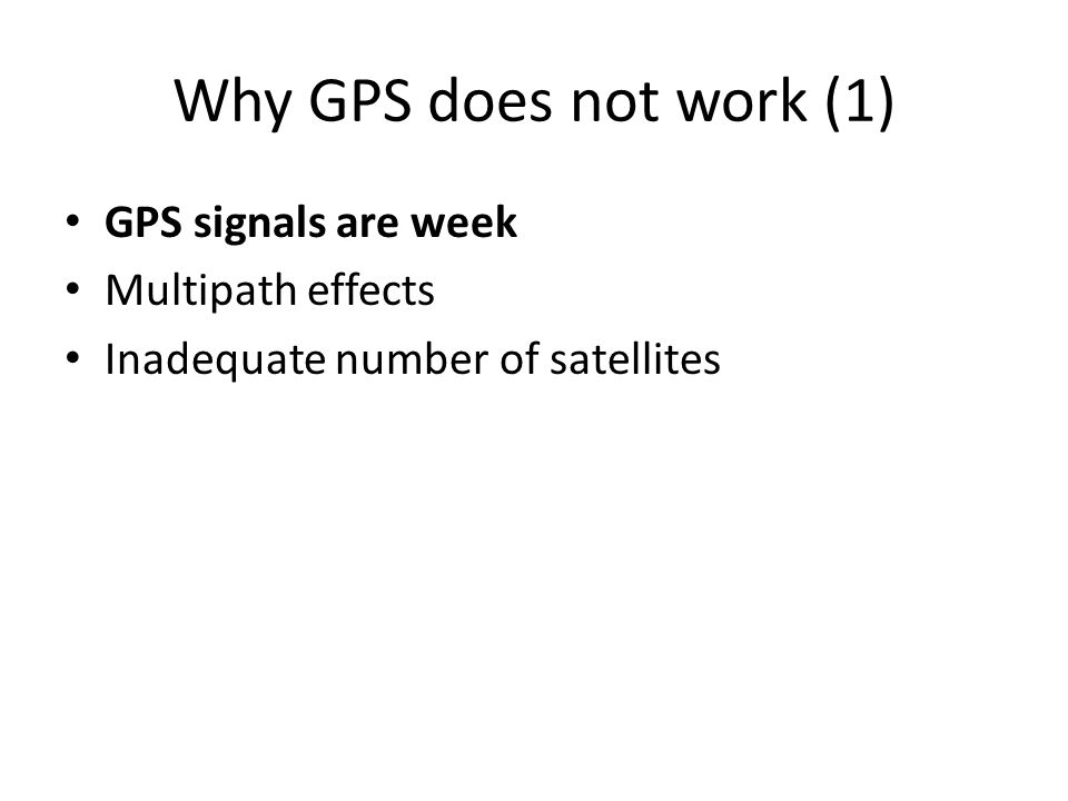 Why GPS does not work (1) GPS signals are week Multipath effects Inadequate number of satellites