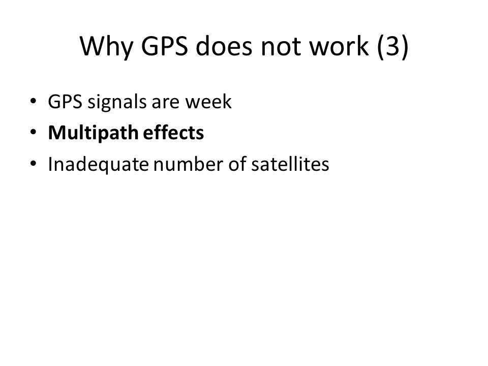 Why GPS does not work (3) GPS signals are week Multipath effects Inadequate number of satellites