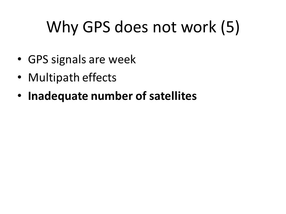 Why GPS does not work (5) GPS signals are week Multipath effects Inadequate number of satellites