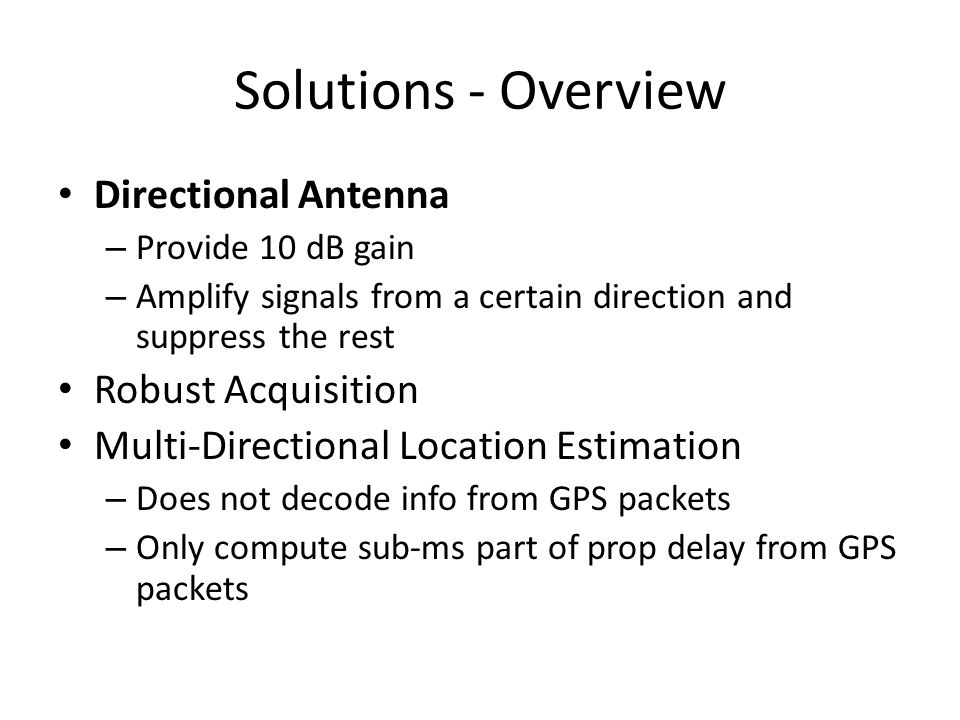 Solutions - Overview Directional Antenna – Provide 10 dB gain – Amplify signals from a certain direction and suppress the rest Robust Acquisition Multi-Directional Location Estimation – Does not decode info from GPS packets – Only compute sub-ms part of prop delay from GPS packets