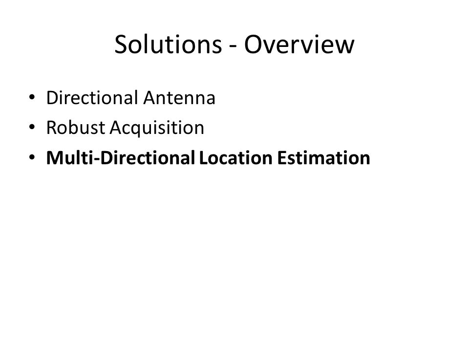 Solutions - Overview Directional Antenna Robust Acquisition Multi-Directional Location Estimation