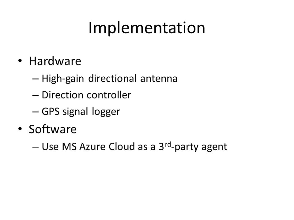 Implementation Hardware – High-gain directional antenna – Direction controller – GPS signal logger Software – Use MS Azure Cloud as a 3 rd -party agent
