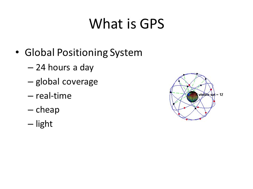 What is GPS Global Positioning System – 24 hours a day – global coverage – real-time – cheap – light