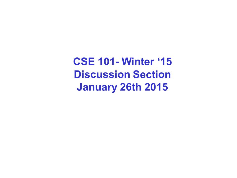 CSE 101- Winter '15 Discussion Section January 26th 2015