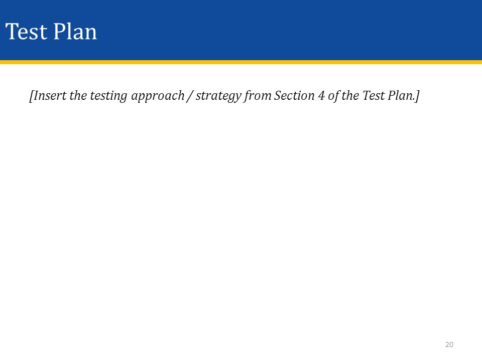 Test Plan [Insert the testing approach / strategy from Section 4 of the Test Plan.] 20