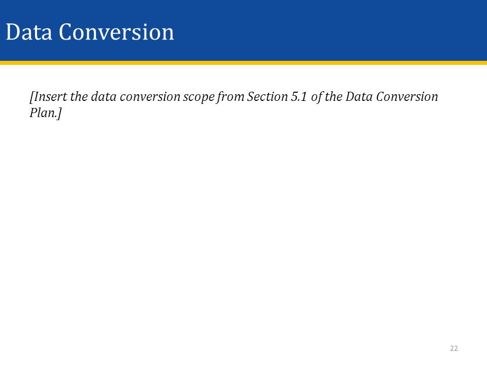 Data Conversion [Insert the data conversion scope from Section 5.1 of the Data Conversion Plan.] 22