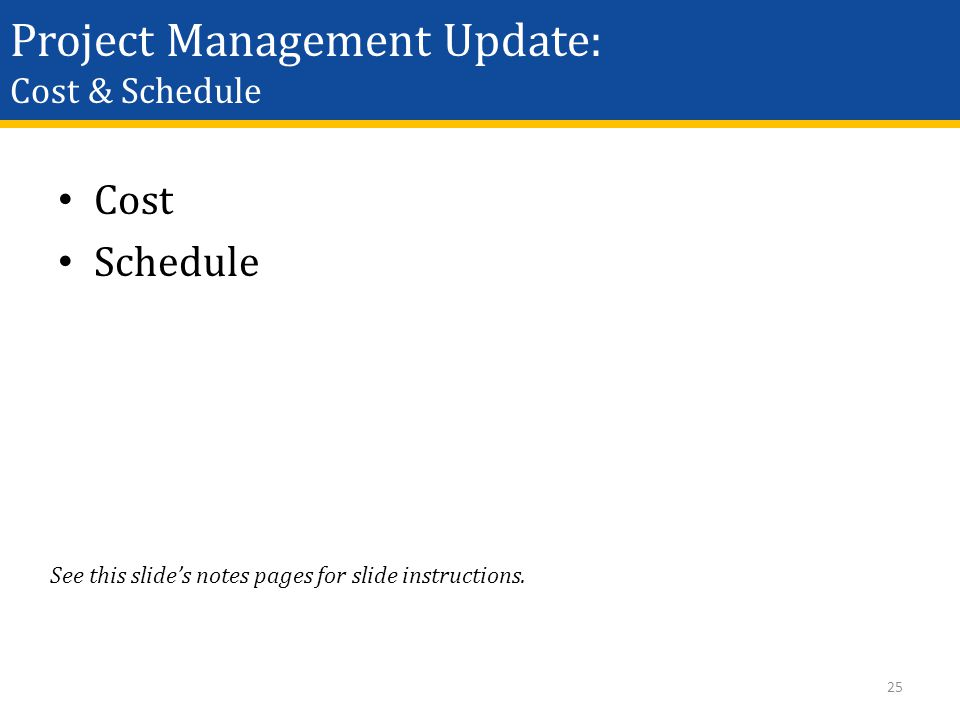 Project Management Update: Cost & Schedule Cost Schedule 25 See this slide's notes pages for slide instructions.