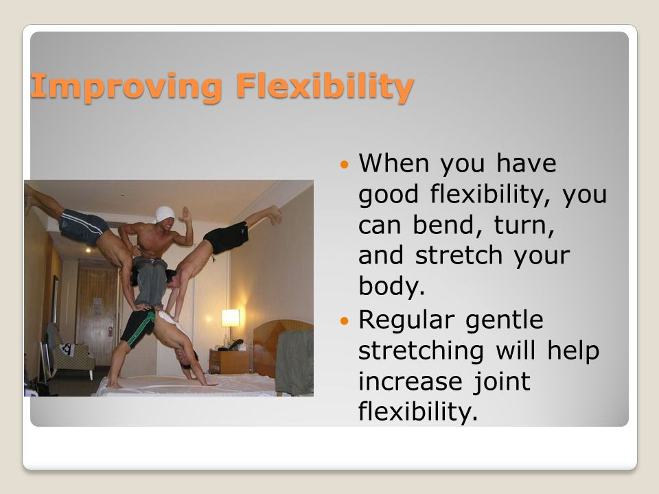 Improving Flexibility When you have good flexibility, you can bend, turn, and stretch your body.