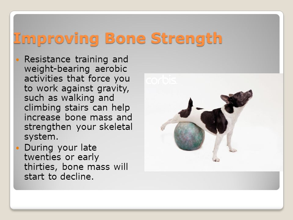 Improving Bone Strength Resistance training and weight-bearing aerobic activities that force you to work against gravity, such as walking and climbing stairs can help increase bone mass and strengthen your skeletal system.