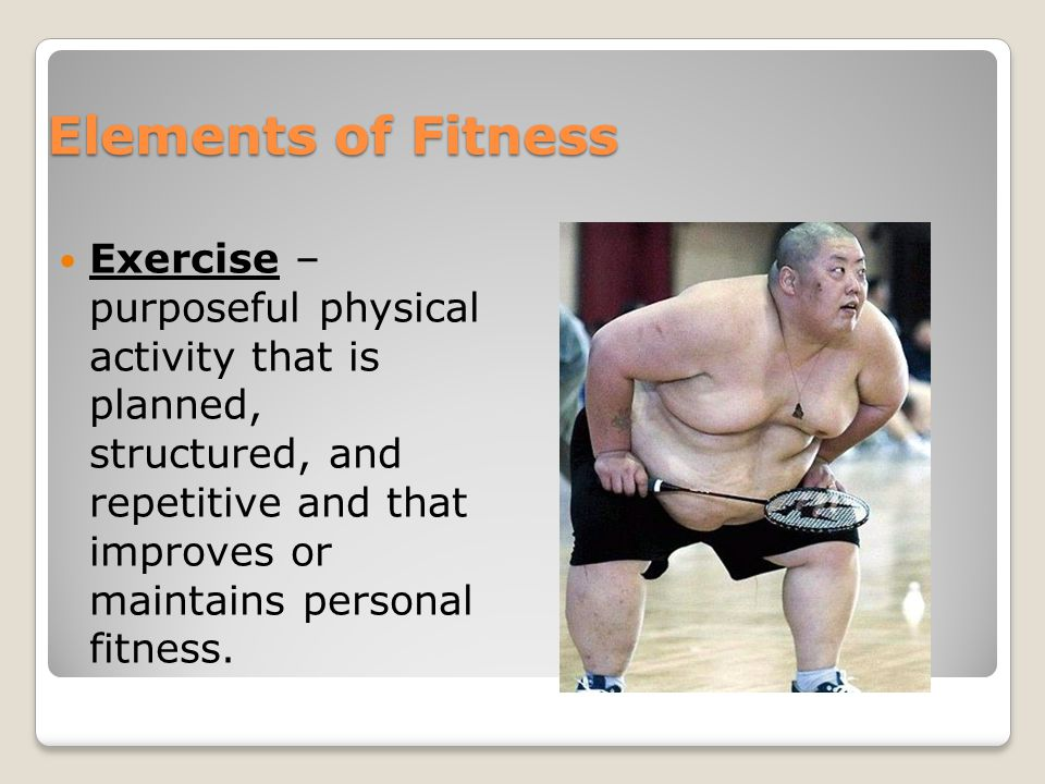 Elements of Fitness Exercise – purposeful physical activity that is planned, structured, and repetitive and that improves or maintains personal fitness.