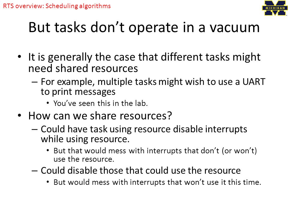 But tasks don't operate in a vacuum It is generally the case that different tasks might need shared resources – For example, multiple tasks might wish to use a UART to print messages You've seen this in the lab.