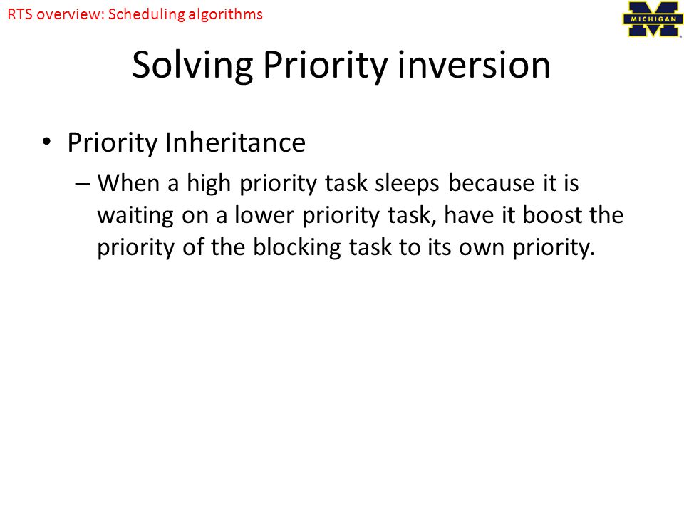 Solving Priority inversion Priority Inheritance – When a high priority task sleeps because it is waiting on a lower priority task, have it boost the priority of the blocking task to its own priority.
