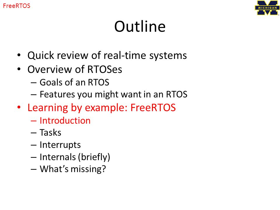 Outline Quick review of real-time systems Overview of RTOSes – Goals of an RTOS – Features you might want in an RTOS Learning by example: FreeRTOS – Introduction – Tasks – Interrupts – Internals (briefly) – What's missing.