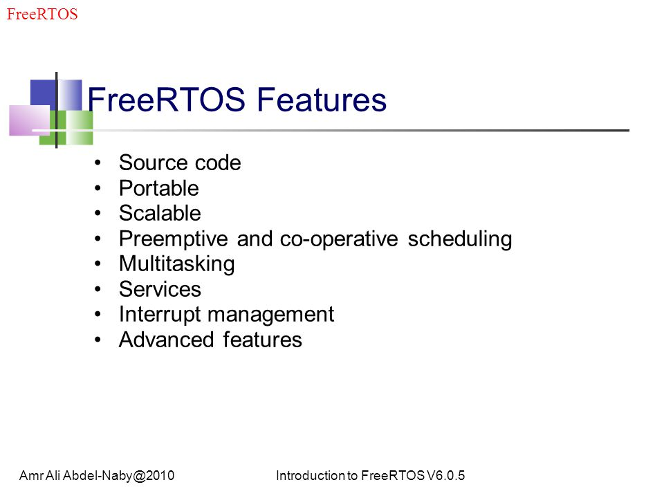 FreeRTOS Features Source code Portable Scalable Preemptive and co-operative scheduling Multitasking Services Interrupt management Advanced features Amr Ali Abdel-Naby@2010Introduction to FreeRTOS V6.0.5 FreeRTOS