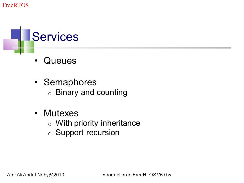 Services Queues Semaphores o Binary and counting Mutexes o With priority inheritance o Support recursion Amr Ali Abdel-Naby@2010Introduction to FreeRTOS V6.0.5 FreeRTOS