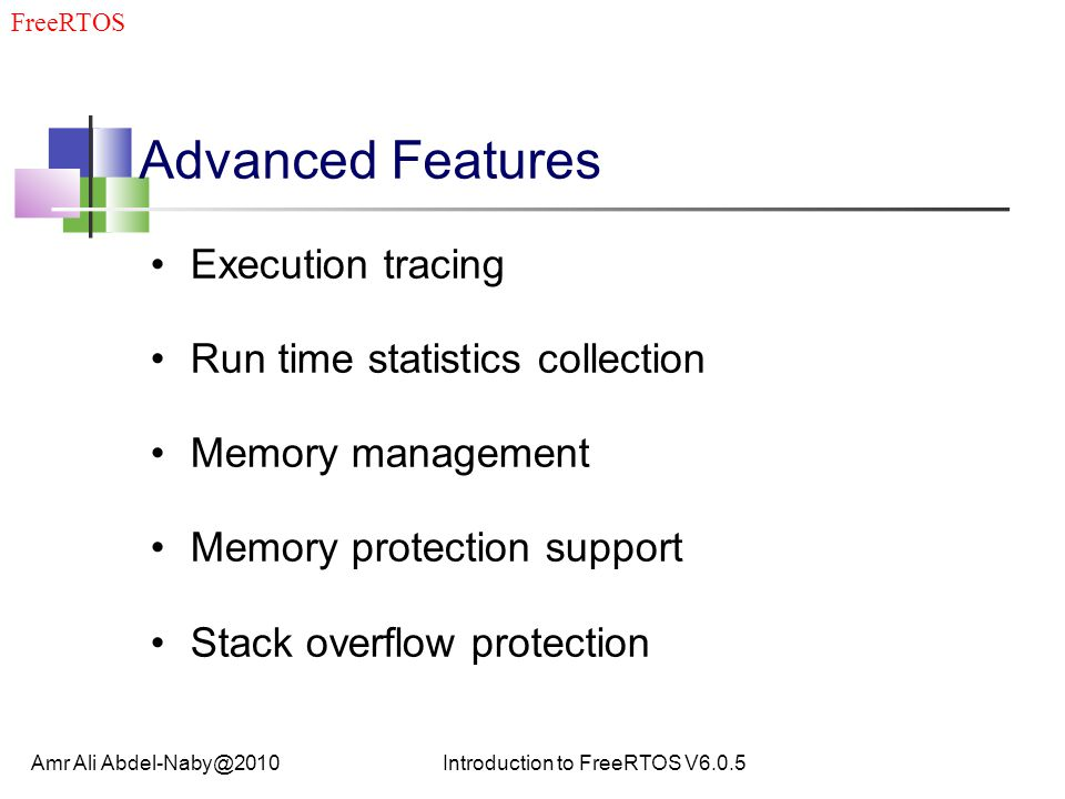 Advanced Features Execution tracing Run time statistics collection Memory management Memory protection support Stack overflow protection Amr Ali Abdel-Naby@2010Introduction to FreeRTOS V6.0.5 FreeRTOS