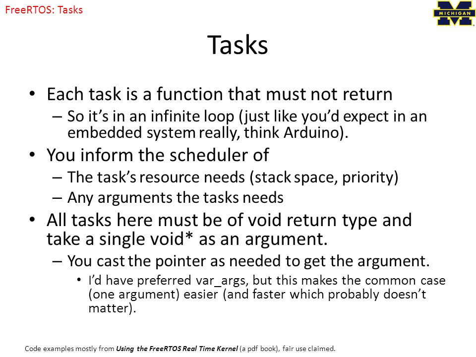 Tasks Each task is a function that must not return – So it's in an infinite loop (just like you'd expect in an embedded system really, think Arduino).