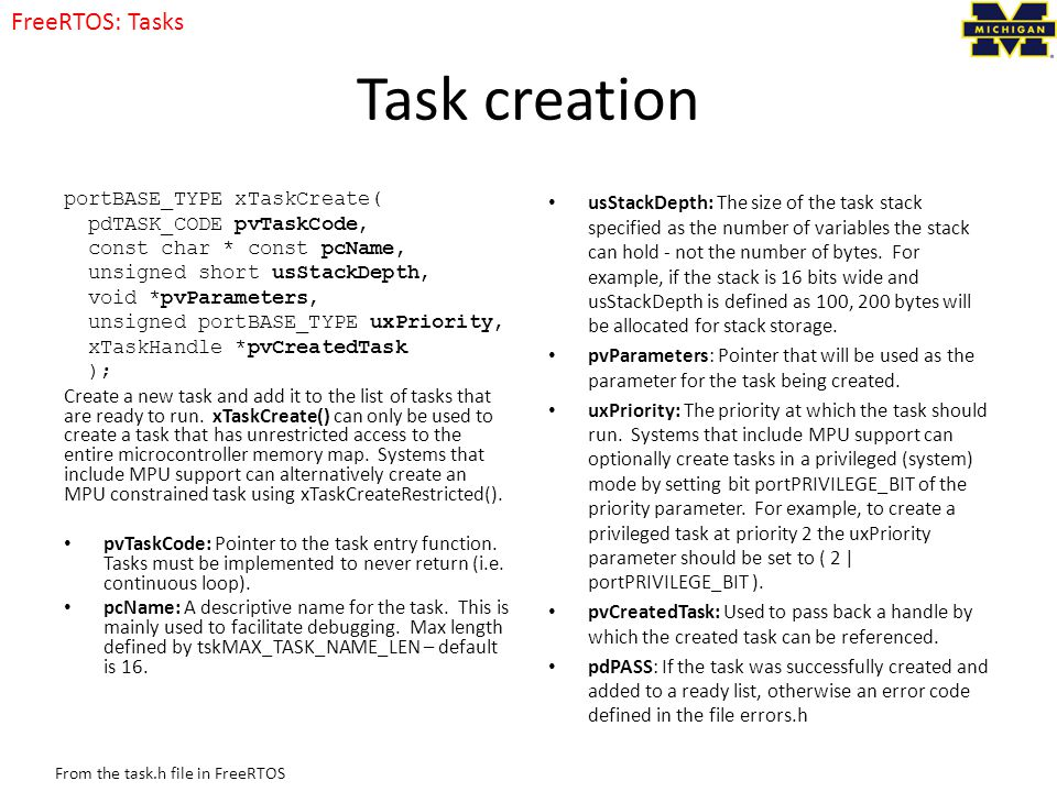 Task creation portBASE_TYPE xTaskCreate( pdTASK_CODE pvTaskCode, const char * const pcName, unsigned short usStackDepth, void *pvParameters, unsigned portBASE_TYPE uxPriority, xTaskHandle *pvCreatedTask ); Create a new task and add it to the list of tasks that are ready to run.