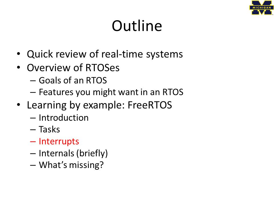 Outline Quick review of real-time systems Overview of RTOSes – Goals of an RTOS – Features you might want in an RTOS Learning by example: FreeRTOS – Introduction – Tasks – Interrupts – Internals (briefly) – What's missing