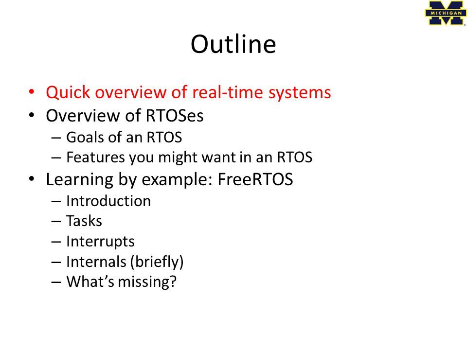 Outline Quick overview of real-time systems Overview of RTOSes – Goals of an RTOS – Features you might want in an RTOS Learning by example: FreeRTOS – Introduction – Tasks – Interrupts – Internals (briefly) – What's missing