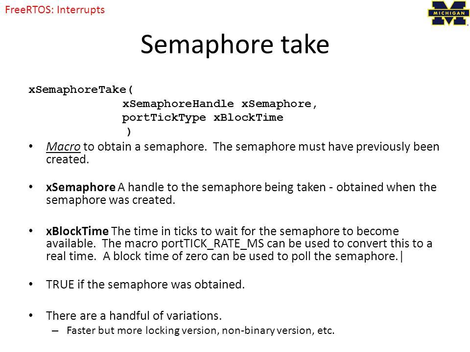 Semaphore take xSemaphoreTake( xSemaphoreHandle xSemaphore, portTickType xBlockTime ) Macro to obtain a semaphore.