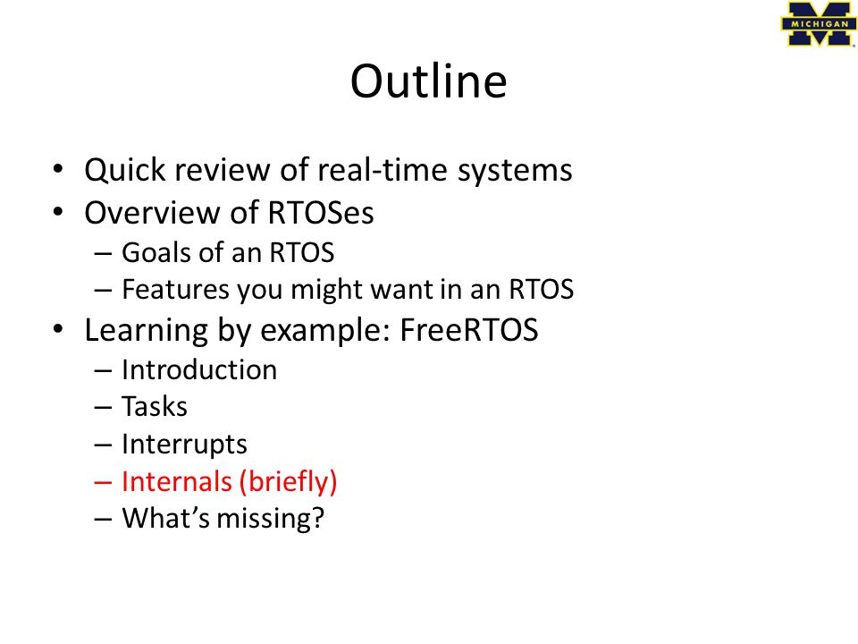 Outline Quick review of real-time systems Overview of RTOSes – Goals of an RTOS – Features you might want in an RTOS Learning by example: FreeRTOS – Introduction – Tasks – Interrupts – Internals (briefly) – What's missing?