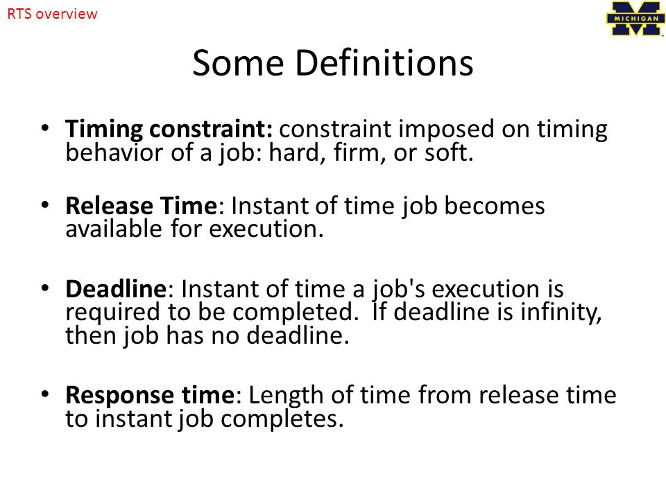 Some Definitions Timing constraint: constraint imposed on timing behavior of a job: hard, firm, or soft.
