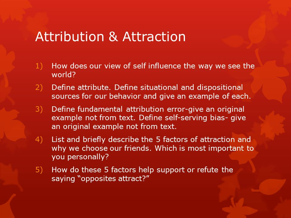 Attribution & Attraction 1)How does our view of self influence the way we see the world? 2)Define attribute. Define situational and dispositional sour