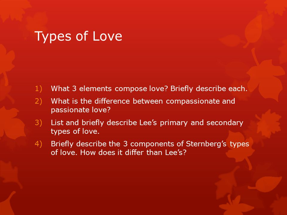 Types of Love 1)What 3 elements compose love. Briefly describe each.