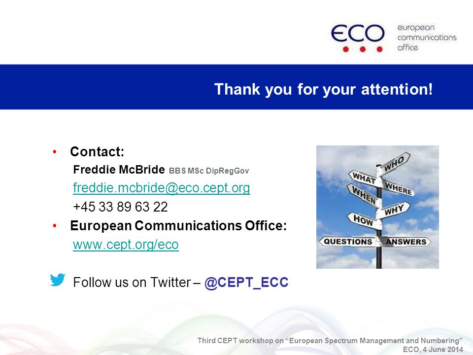 Contact: Freddie McBride BBS MSc DipRegGov freddie.mcbride@eco.cept.org +45 33 89 63 22 European Communications Office: www.cept.org/eco Follow us on Twitter – @CEPT_ECC Thank you for your attention.