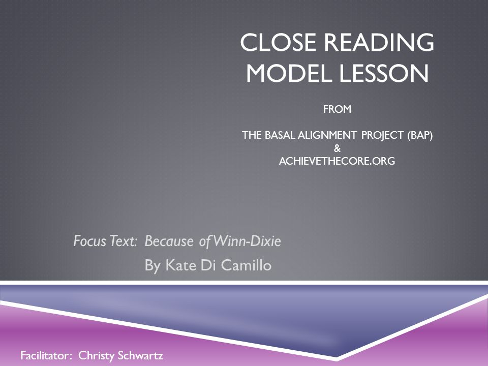 CLOSE READING MODEL LESSON FROM THE BASAL ALIGNMENT PROJECT (BAP) & ACHIEVETHECORE.ORG Focus Text: Because of Winn-Dixie By Kate Di Camillo Facilitato