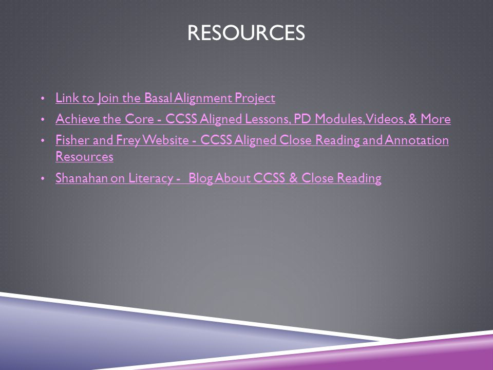 RESOURCES Link to Join the Basal Alignment Project Achieve the Core - CCSS Aligned Lessons, PD Modules, Videos, & More Fisher and Frey Website - CCSS
