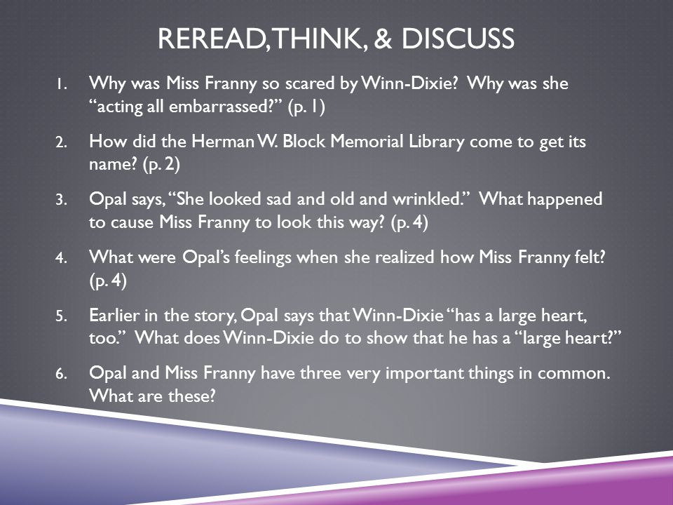 """REREAD, THINK, & DISCUSS 1. Why was Miss Franny so scared by Winn-Dixie? Why was she """"acting all embarrassed?"""" (p. 1) 2. How did the Herman W. Block M"""