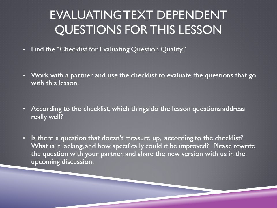 """EVALUATING TEXT DEPENDENT QUESTIONS FOR THIS LESSON Find the """"Checklist for Evaluating Question Quality."""" Work with a partner and use the checklist to"""