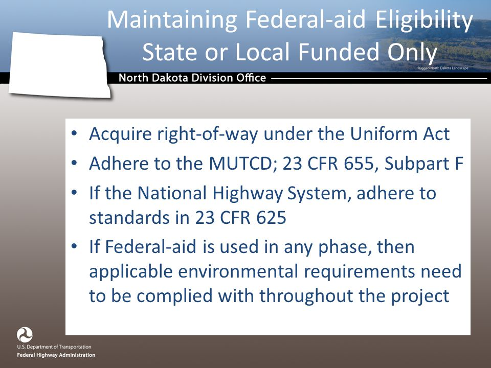 Acquire right-of-way under the Uniform Act Adhere to the MUTCD; 23 CFR 655, Subpart F If the National Highway System, adhere to standards in 23 CFR 625 If Federal-aid is used in any phase, then applicable environmental requirements need to be complied with throughout the project Maintaining Federal-aid Eligibility State or Local Funded Only