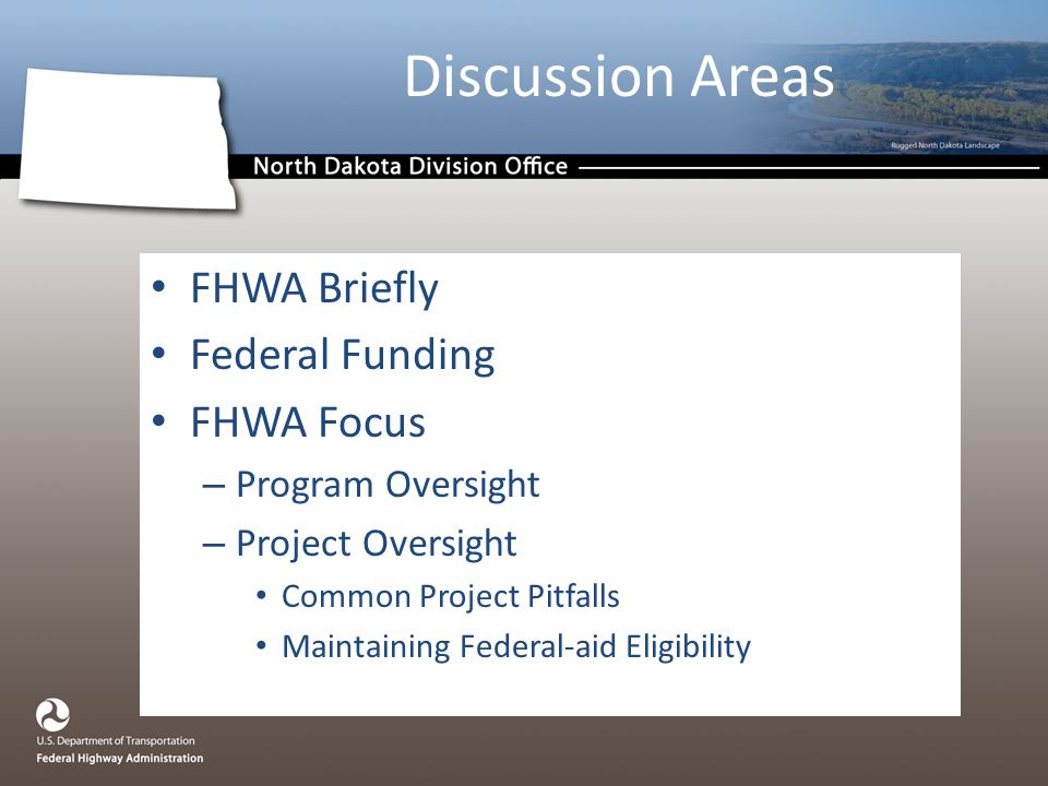 Discussion Areas FHWA Briefly Federal Funding FHWA Focus – Program Oversight – Project Oversight Common Project Pitfalls Maintaining Federal-aid Eligibility