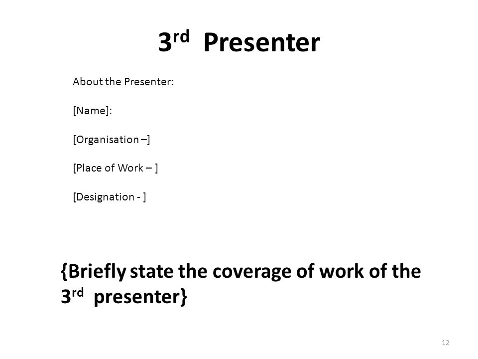 3 rd Presenter {Briefly state the coverage of work of the 3 rd presenter} About the Presenter: [Name]: [Organisation –] [Place of Work – ] [Designation - ] 12
