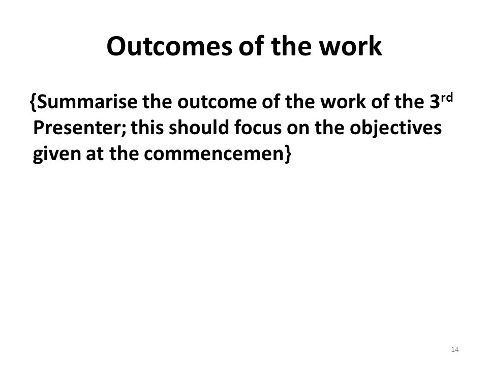Outcomes of the work {Summarise the outcome of the work of the 3 rd Presenter; this should focus on the objectives given at the commencemen} 14