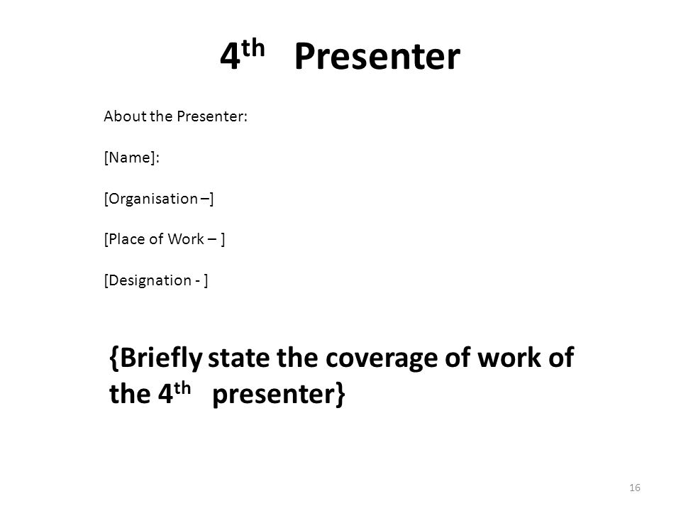4 th Presenter {Briefly state the coverage of work of the 4 th presenter} About the Presenter: [Name]: [Organisation –] [Place of Work – ] [Designation - ] 16
