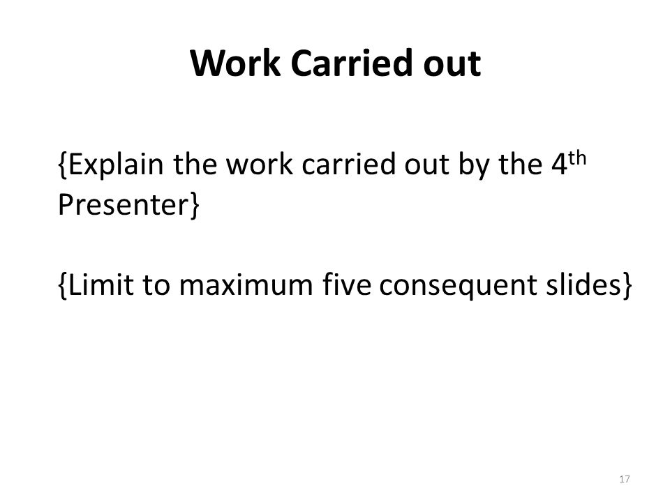 Work Carried out {Explain the work carried out by the 4 th Presenter} {Limit to maximum five consequent slides} 17