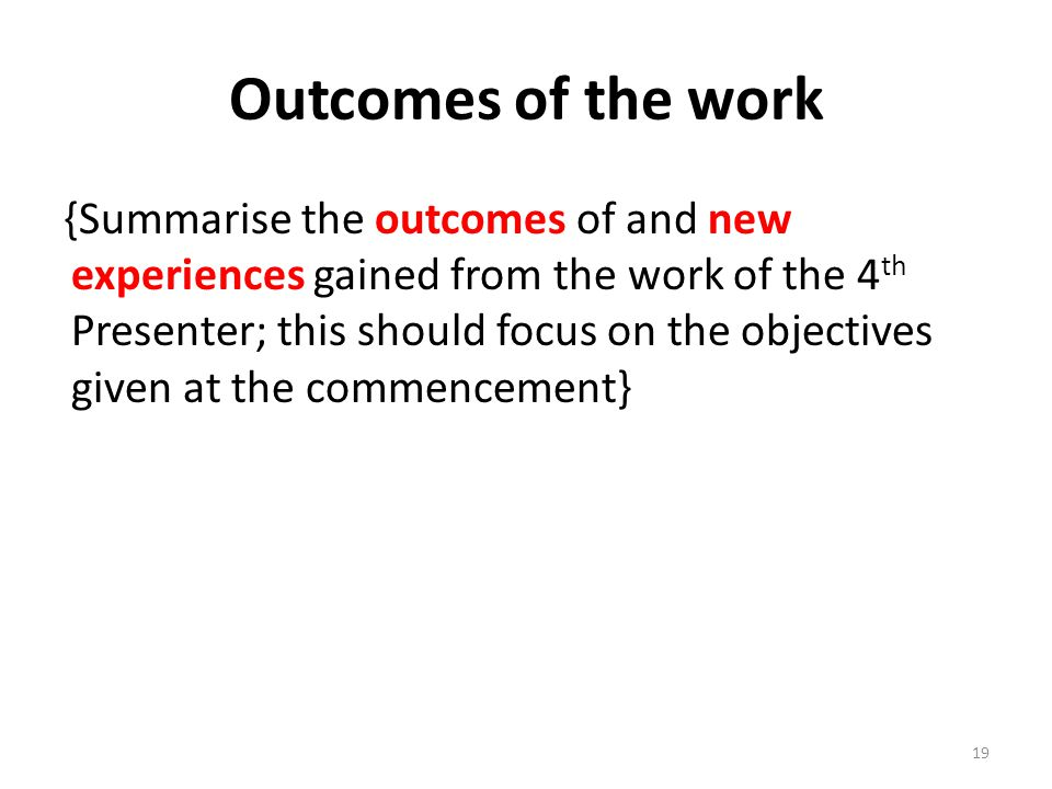 Outcomes of the work {Summarise the outcomes of and new experiences gained from the work of the 4 th Presenter; this should focus on the objectives given at the commencement} 19